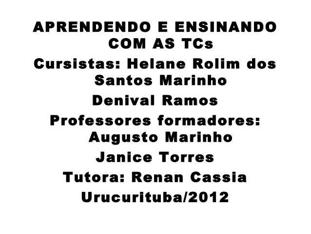 APRENDENDO E ENSINANDO        COM AS TCsCursistas: Helane Rolim dos       Santos Marinho       Denival Ramos Professores f...