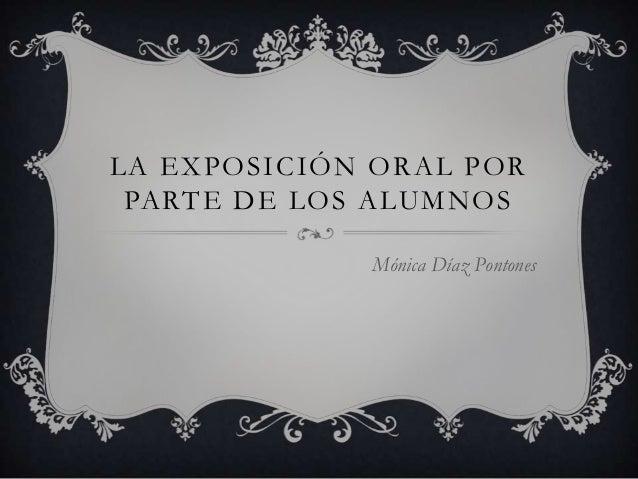 LA EXPOSICIÓN ORAL POR PARTE DE LOS ALUMNOS Mónica Díaz Pontones