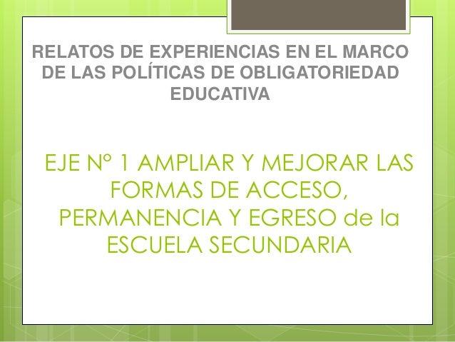 RELATOS DE EXPERIENCIAS EN EL MARCO  DE LAS POLÍTICAS DE OBLIGATORIEDAD  EDUCATIVA  EJE N° 1 AMPLIAR Y MEJORAR LAS  FORMAS...