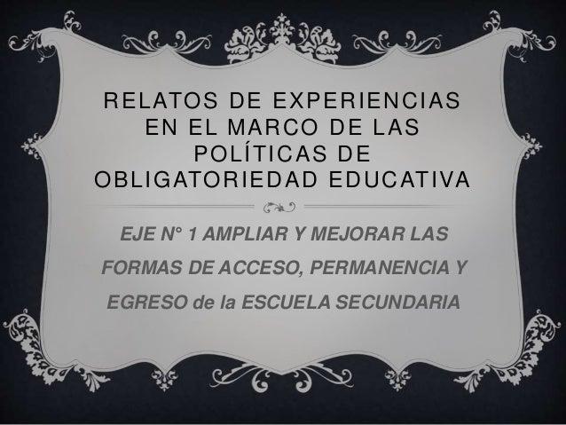 RELATOS DE EXPERIENCIAS  EN EL MARCO DE LAS  POLÍTICAS DE  OBLIGATORIEDAD EDUCATIVA  EJE N° 1 AMPLIAR Y MEJORAR LAS  FORMA...