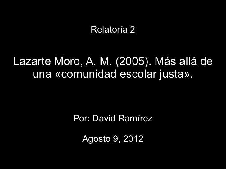 Relatoría 2Lazarte Moro, A. M. (2005). Más allá de   una «comunidad escolar justa».           Por: David Ramírez          ...