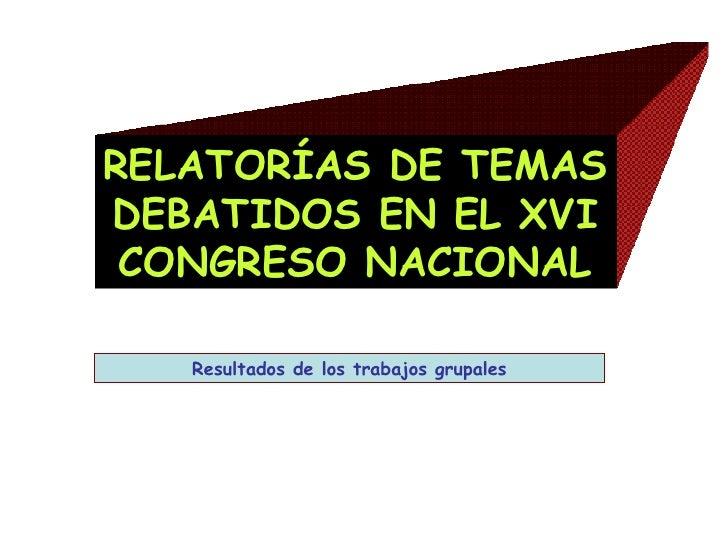 RELATORÍAS DE TEMAS DEBATIDOS EN EL XVI CONGRESO NACIONAL Resultados de los trabajos grupales