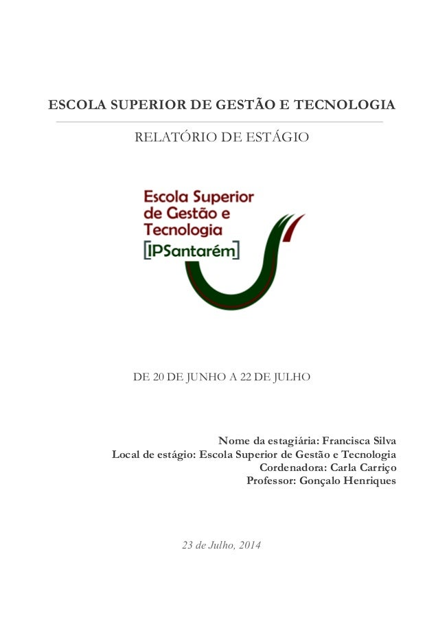ESCOLA SUPERIOR DE GESTÃO E TECNOLOGIA  RELATÓRIO DE ESTÁGIO  DE 20 DE JUNHO A 22 DE JULHO  Nome da estagiária: Francisca ...
