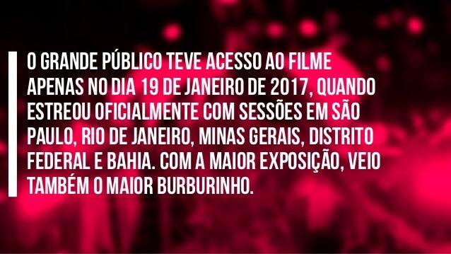 O grande público teve acesso ao filme apenas no dia 19 de janeiro de 2017, quando estreou oficialmente com sessões em São ...