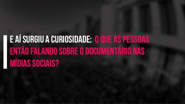 e aí surgiu a curiosidade: o que as pessoas então falando sobre o documentário nas mídias sociais?