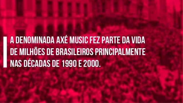 A denominada axé music fez parte da vida de milhões de brasileiros principalmente nas décadas de 1990 e 2000.
