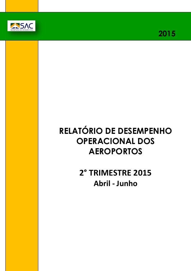 1. RELATÓRIO DE DESEMPENHO OPERACIONAL DOS AEROPORTOS 2° TRIMESTRE 2015 Abril - Junho 2015