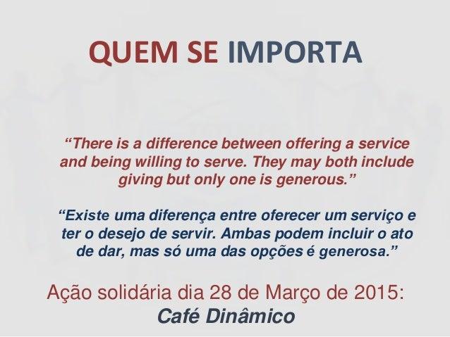 """QUEM SE IMPORTA Ação solidária dia 28 de Março de 2015: Café Dinâmico """"There is a difference between offering a service an..."""