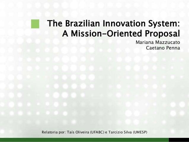 The Brazilian Innovation System: A Mission-Oriented Proposal Mariana Mazzucato Caetano Penna Relatoria por: Taís Oliveira ...