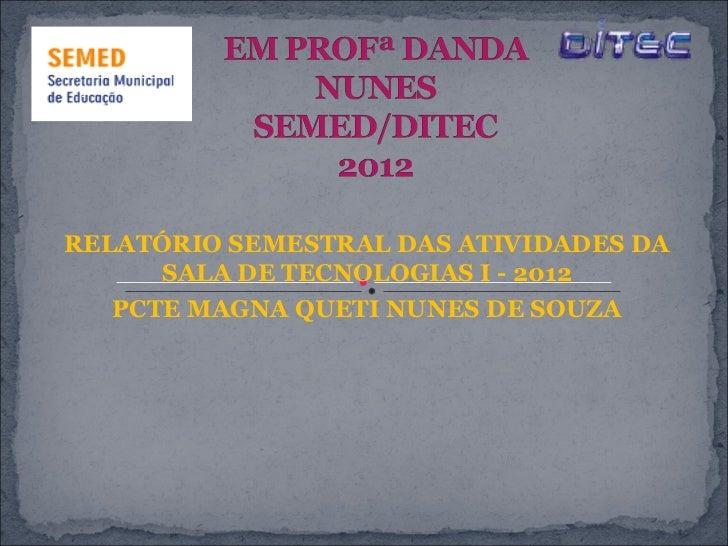 RELATÓRIO SEMESTRAL DAS ATIVIDADES DA      SALA DE TECNOLOGIAS I - 2012   PCTE MAGNA QUETI NUNES DE SOUZA