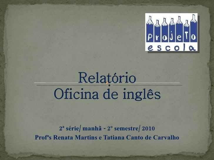 2ª série/ manhã - 2º semestre/ 2010 Profªs Renata Martins e Tatiana Canto de Carvalho