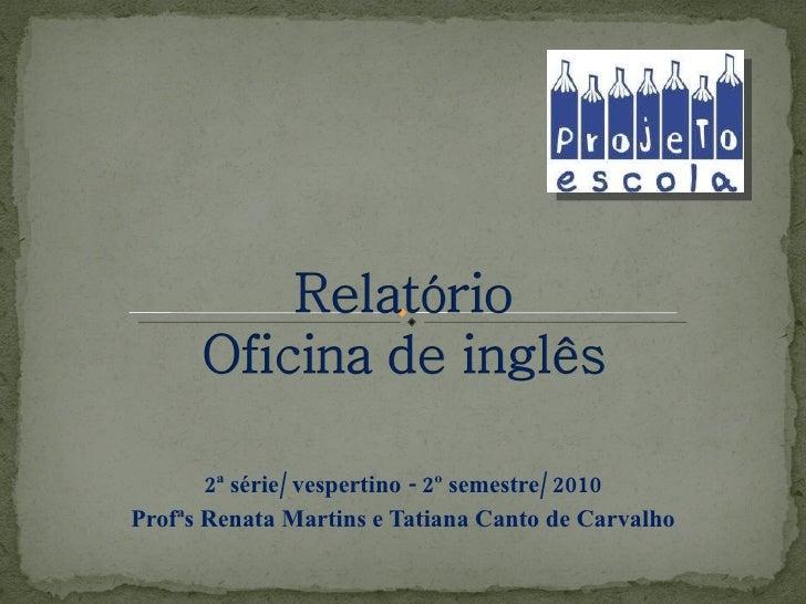 2ª série/ vespertino - 2º semestre/ 2010 Profªs Renata Martins e Tatiana Canto de Carvalho