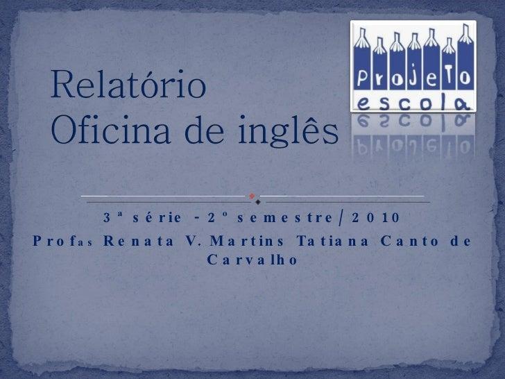 3ª série - 2º semestre/ 2010 Prof as  Renata V. Martins Tatiana Canto de Carvalho