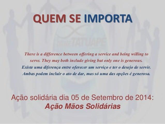 QUEM SE IMPORTA  Ação solidária dia 05 de Setembro de 2014:  Ação Mãos Solidárias  There is a difference between offering ...
