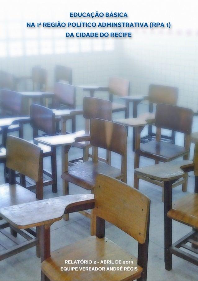 EDUCAÇÃO BÁSICA NA RPA1 -‐ RECIFE  1  RELATÓRIO 2 -‐ ABRIL DE 2013   EQUIPE VEREADOR A...
