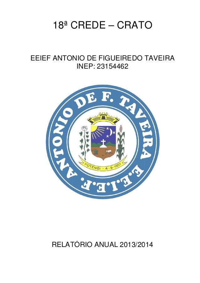 18ª CREDE EEIEF ANTONIO DE FIGUEIREDO TAVEIRA RELATÓRIO ANUAL 2013/2014 18ª CREDE – CRATO EEIEF ANTONIO DE FIGUEIREDO TAVE...