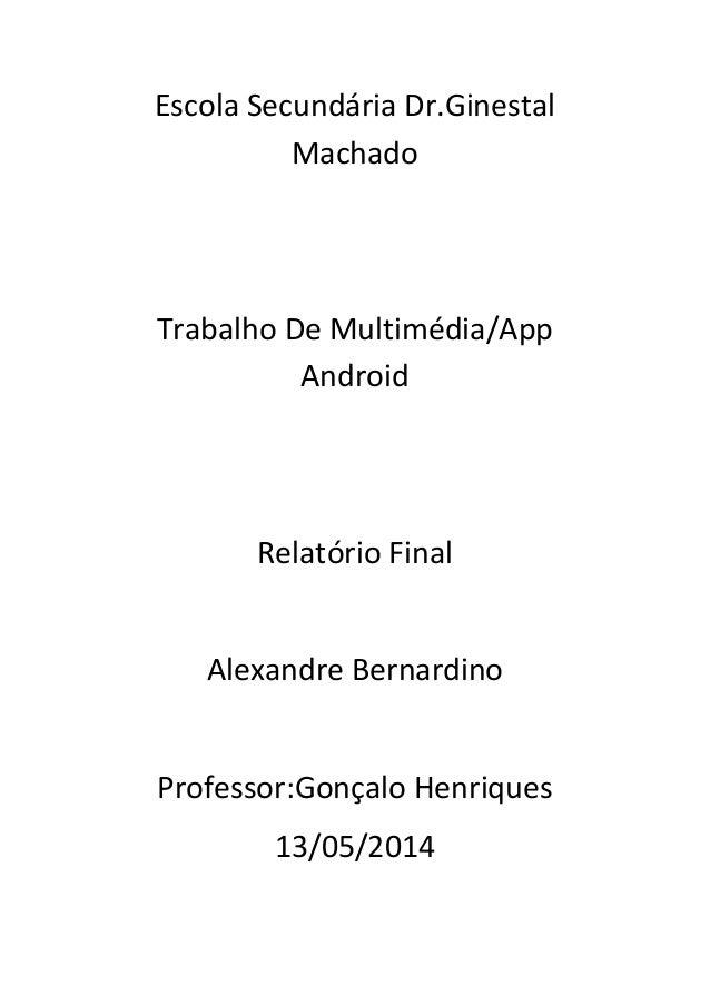 Escola Secundária Dr.Ginestal Machado Trabalho De Multimédia/App Android Relatório Final Alexandre Bernardino Professor:Go...