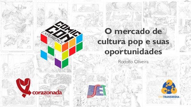 O mercado de cultura pop e suas oportunidades Rodolfo Oliveira