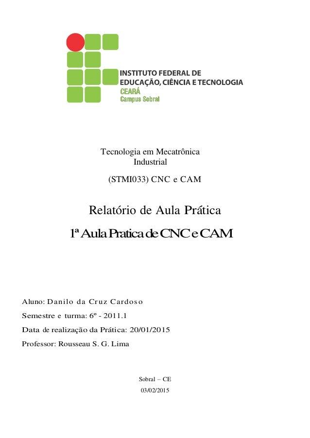 Tecnologia em Mecatrônica Industrial (STMI033) CNC e CAM Relatório de Aula Pr´atica 1ªAulaPraticadeCNCeCAM Aluno: Danilo d...