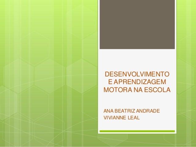 DESENVOLVIMENTO E APRENDIZAGEM MOTORA NA ESCOLA ANA BEATRIZ ANDRADE VIVIANNE LEAL