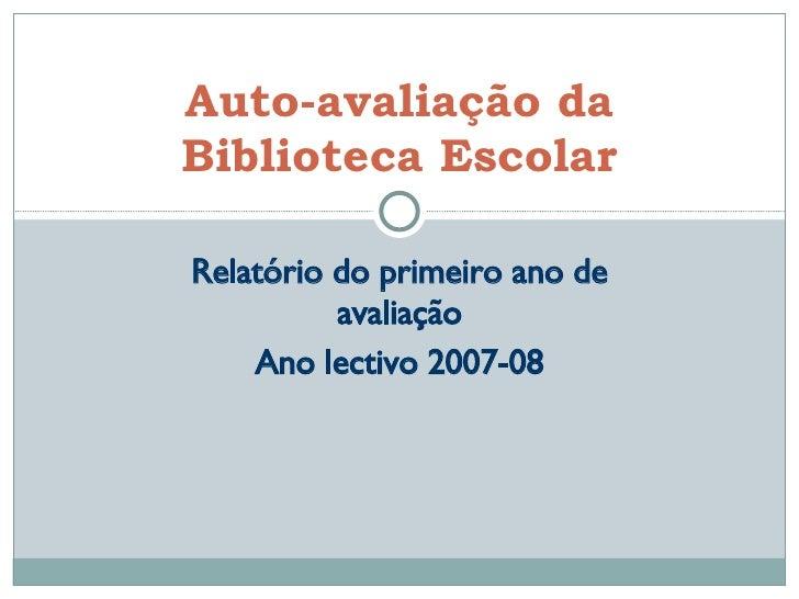 Relatório do primeiro ano de avaliação Ano lectivo 2007-08 Auto-avaliação da Biblioteca Escolar