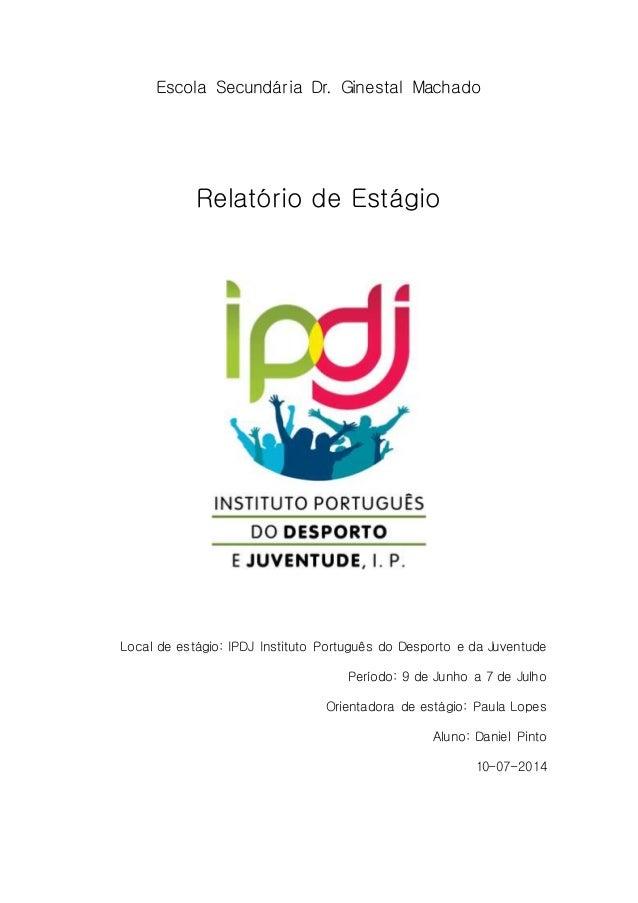 Escola Secundária Dr. Ginestal Machado  Relatório de Estágio  Local de estágio: IPDJ Instituto Português do Desporto e da ...
