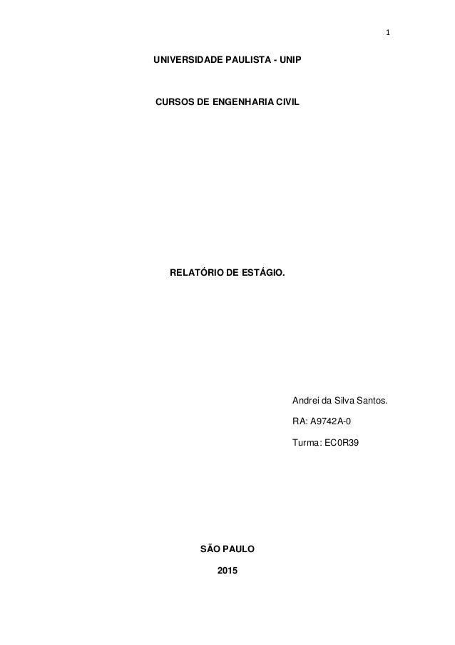 1 UNIVERSIDADE PAULISTA - UNIP CURSOS DE ENGENHARIA CIVIL RELATÓRIO DE ESTÁGIO. Andrei da Silva Santos. RA: A9742A-0 Turma...