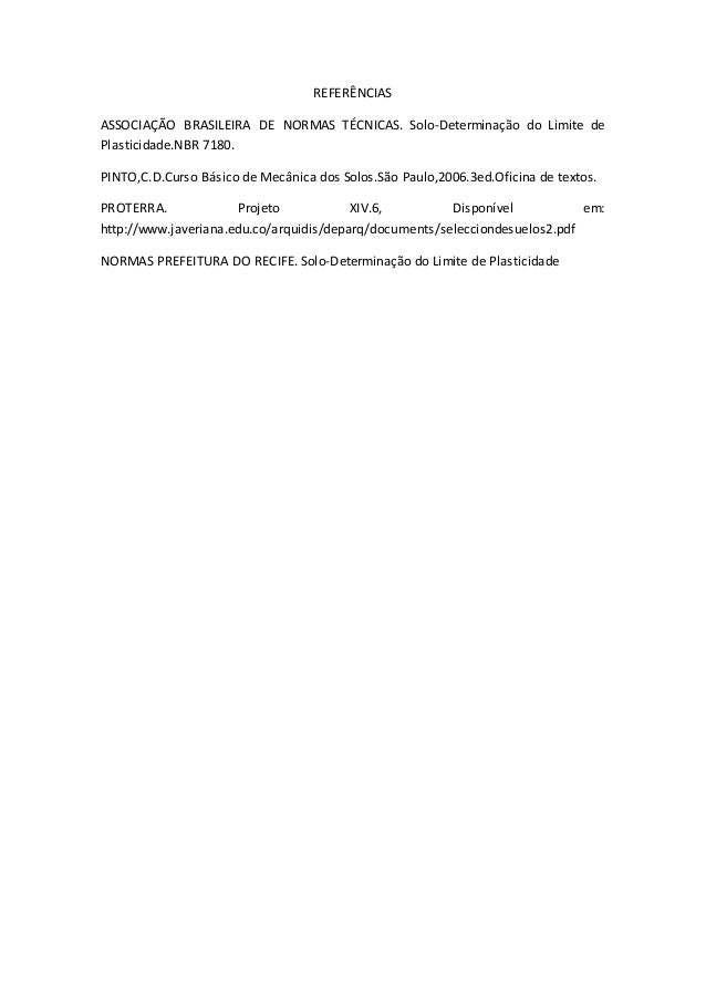 REFERÊNCIAS  ASSOCIAÇÃO BRASILEIRA DE NORMAS TÉCNICAS. Solo-Determinação do Limite de  Plasticidade.NBR 7180.  PINTO,C.D.C...