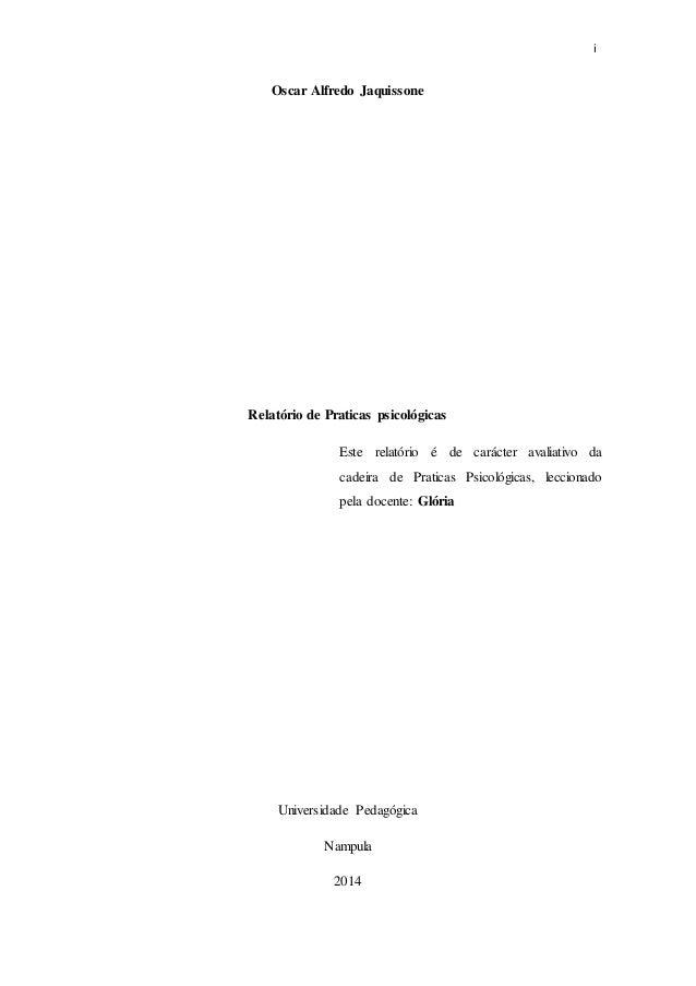 i Oscar Alfredo Jaquissone Relatório de Praticas psicológicas Universidade Pedagógica Nampula 2014 Este relatório é de car...