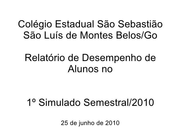 Colégio Estadual São Sebastião São Luís de Montes Belos/Go Relatório de Desempenho de Alunos no 1º Simulado Semestral/2010...