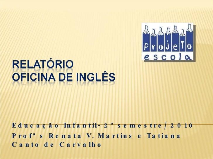 Educação Infantil- 2º semestre/ 2010 Profª s Renata V. Martins e Tatiana Canto de Carvalho