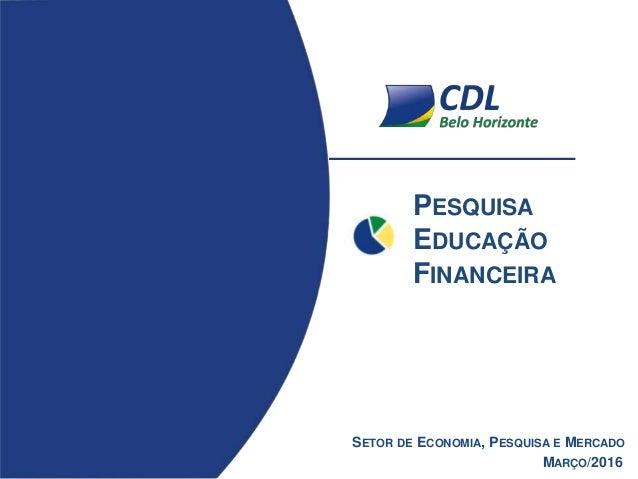 PESQUISA EDUCAÇÃO FINANCEIRA MARÇO/2016 SETOR DE ECONOMIA, PESQUISA E MERCADO