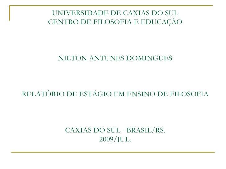 UNIVERSIDADE DE CAXIAS DO SUL       CENTRO DE FILOSOFIA E EDUCAÇÃO            NILTON ANTUNES DOMINGUES    RELATÓRIO DE EST...