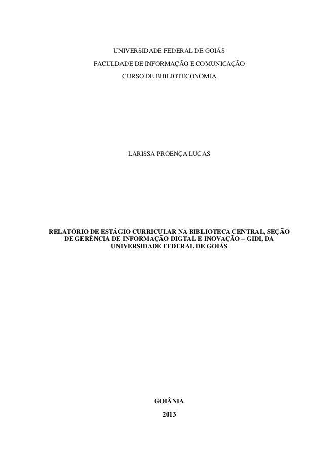 1 UNIVERSIDADE FEDERAL DE GOIÁS FACULDADE DE INFORMAÇÃO E COMUNICAÇÃO CURSO DE BIBLIOTECONOMIA LARISSA PROENÇA LUCAS RELAT...
