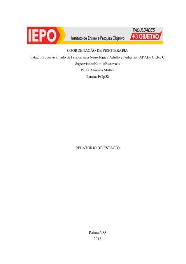 COORDENAÇÃO DE FISIOTERAPIA Estagio Supervisionado de Fisioterapia Neurológica Adulto e Pediátrico APAE– Ciclo: C Supervis...