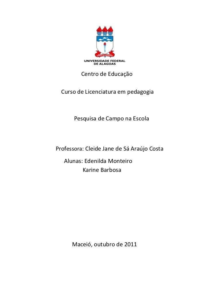Centro de Educação  Curso de Licenciatura em pedagogia       Pesquisa de Campo na EscolaProfessora: Cleide Jane de Sá Araú...