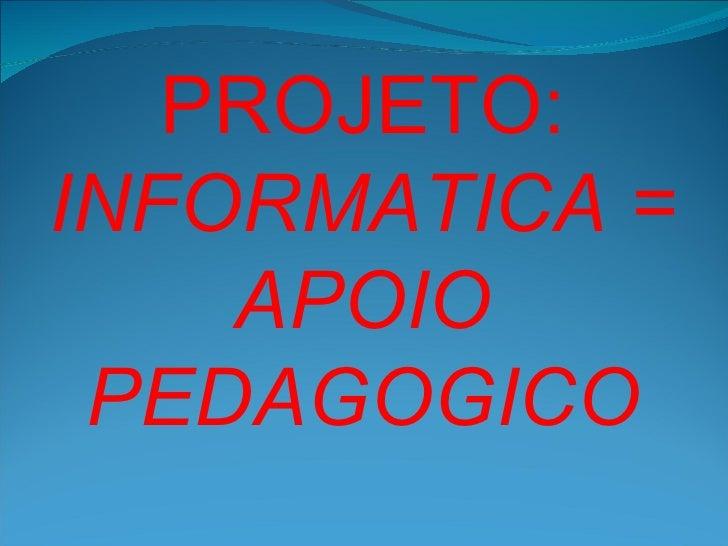 PROJETO:INFORMATICA =    APOIO PEDAGOGICO