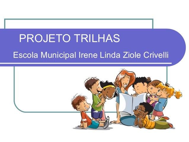PROJETO TRILHASEscola Municipal Irene Linda Ziole Crivelli