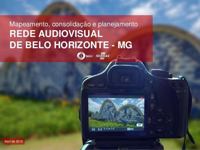 Mapeamento, consolidação e planejamento REDE AUDIOVISUAL DE BELO HORIZONTE - MG Abril de 2015