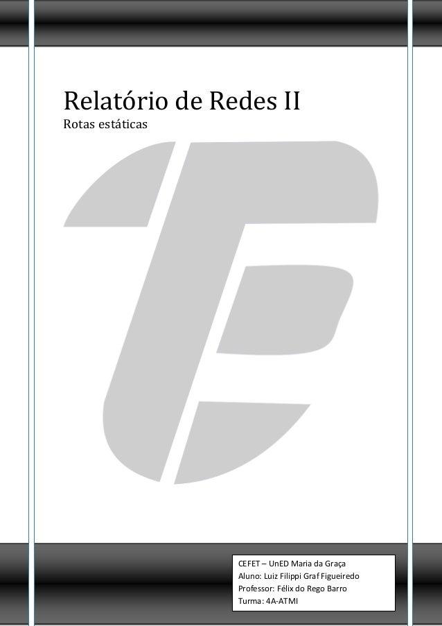 Relatório de Redes IIRotas estáticas                  CEFET – UnED Maria da Graça                  Aluno: Luiz Filippi Gra...