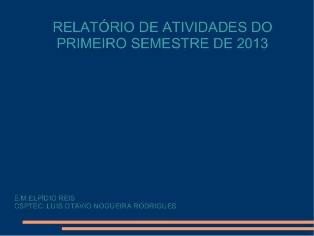RELATÓRIO DE ATIVIDADES DO PRIMEIRO SEMESTRE DE 2013 E.M.ELPÍDIO REIS CSPTEC: LUIS OTÁVIO NOGUEIRA RODRIGUES