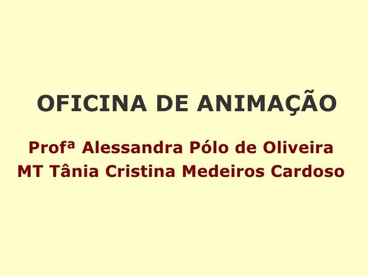 OFICINA DE ANIMAÇÃO   Profª Alessandra Pólo de Oliveira MT Tânia Cristina Medeiros Cardoso