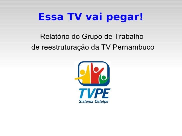 Essa TV vai pegar! <ul><li>Relatório do Grupo de Trabalho  </li></ul><ul><li>de reestruturação da TV Pernambuco </li></ul>