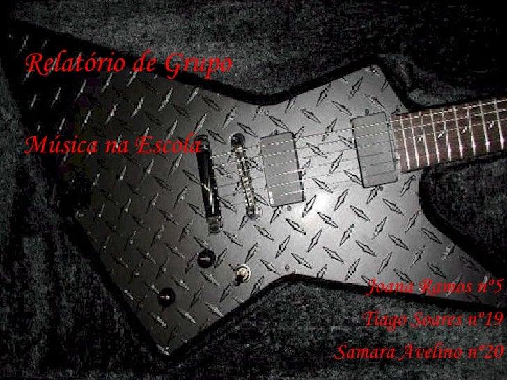 Relatório de Grupo Música na Escola Joana Ramos nº5 Tiago Soares nº19 Samara Avelino nº20