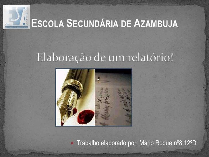Escola Secundária de Azambuja<br />Elaboração de um relatório!<br /><ul><li>Trabalho elaborado por: Mário Roque nº8 12ºD</...