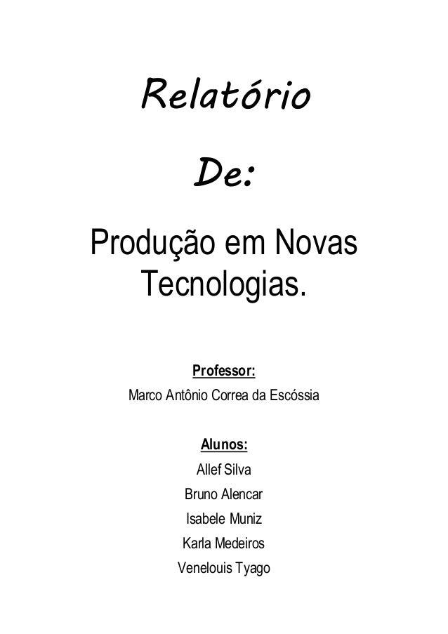 Relatório  De:  Produção em Novas  Tecnologias.  Professor:  Marco Antônio Correa da Escóssia  Alunos:  Allef Silva  Bruno...
