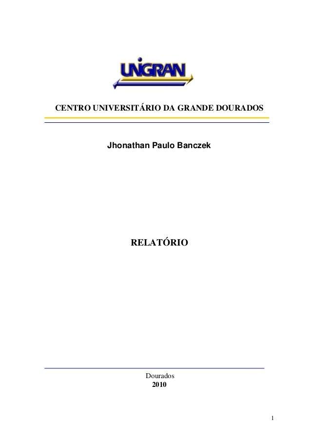 1 CENTRO UNIVERSITÁRIO DA GRANDE DOURADOS Jhonathan Paulo Banczek RELATÓRIO Dourados 2010