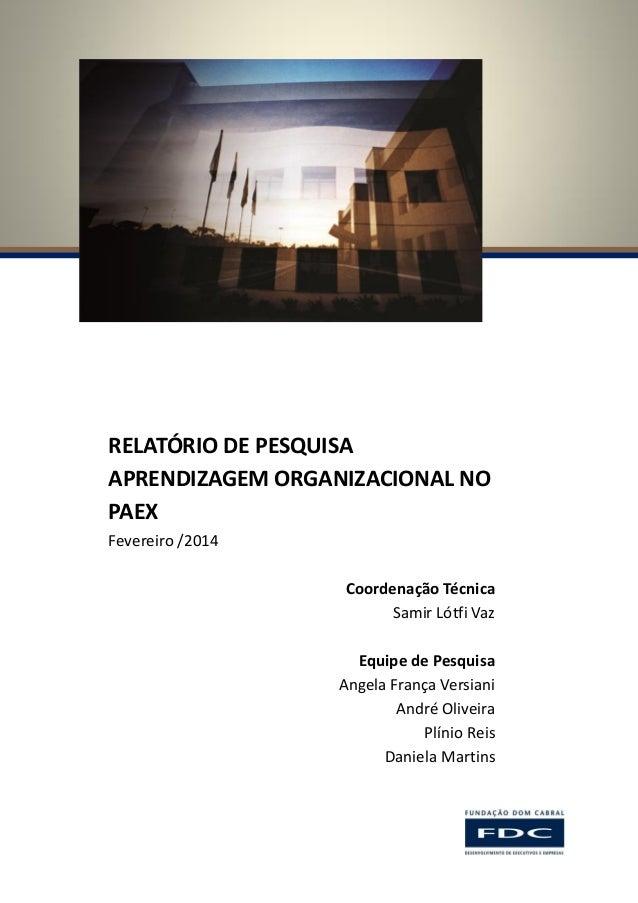 RELATÓRIO DE PESQUISA APRENDIZAGEM ORGANIZACIONAL NO PAEX Fevereiro /2014 Coordenação Técnica Samir Lótfi Vaz Equipe de Pe...