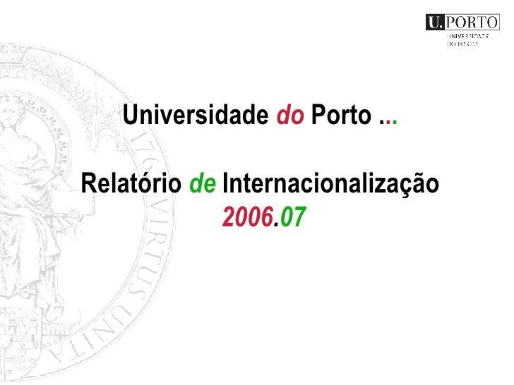 Universidade  do  Porto . . .   Relat ório  de  Internacionalização  20 06 . 07