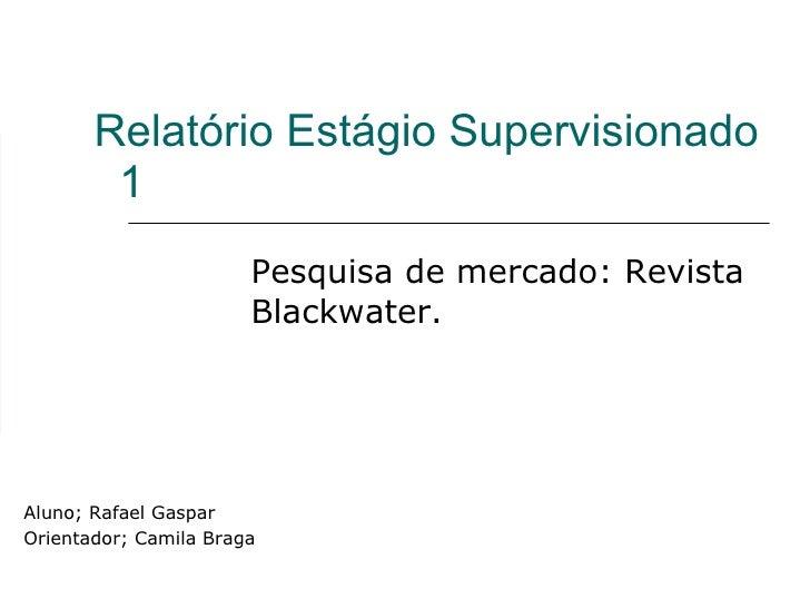 Relatório Estágio Supervisionado  1 Pesquisa de mercado: Revista Blackwater. Aluno; Rafael Gaspar Orientador; Camila Braga